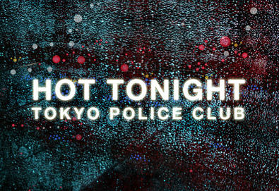"Tokyo Police Club - ""Hot Tonight"""